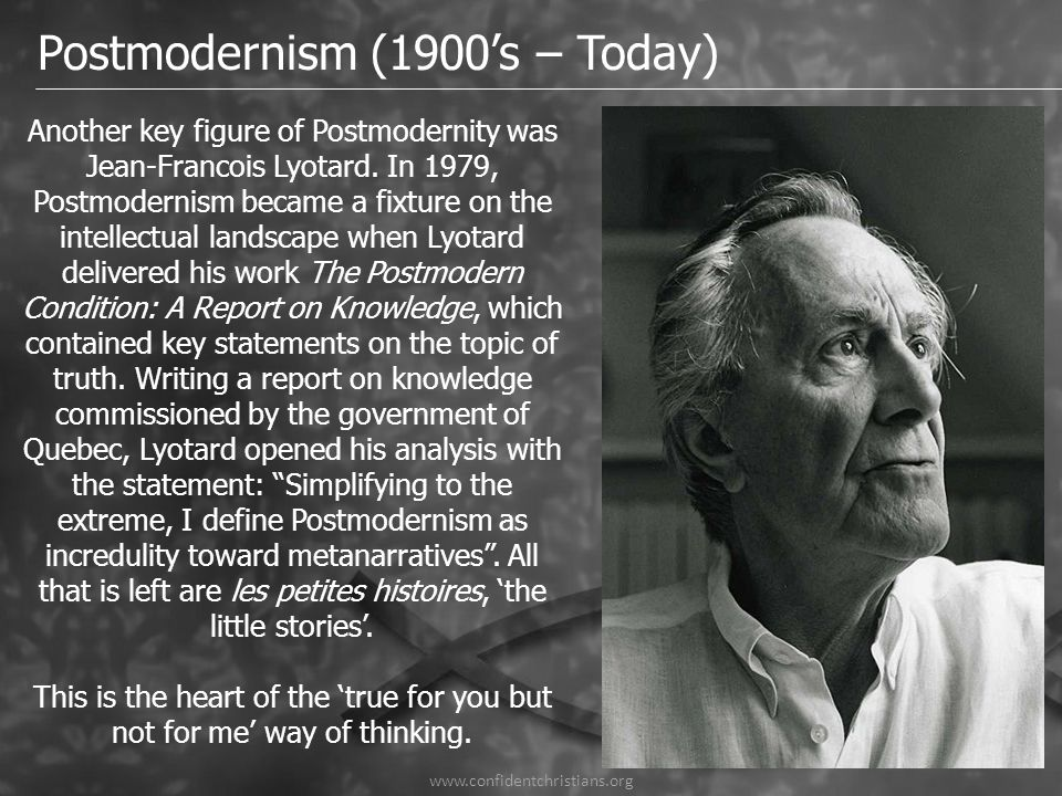 www.confidentchristians.org Postmodernism (1900's – Today) Another key figure of Postmodernity was Jean-Francois Lyotard. In 1979, Postmodernism becam