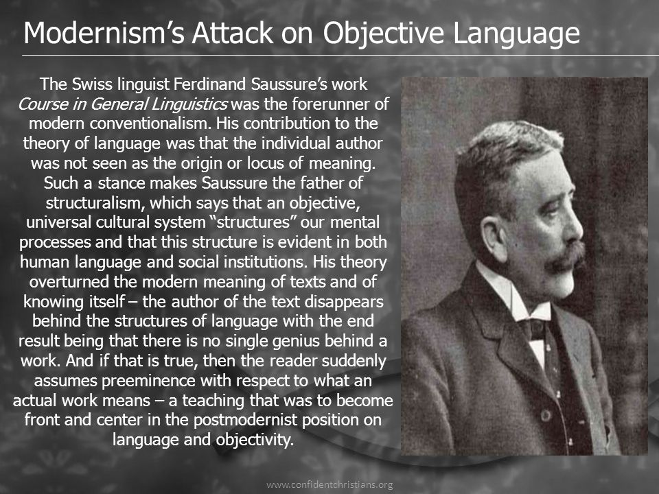 www.confidentchristians.org Modernism's Attack on Objective Language The Swiss linguist Ferdinand Saussure's work Course in General Linguistics was th