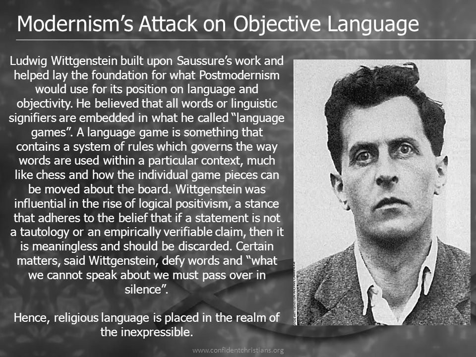 www.confidentchristians.org Modernism's Attack on Objective Language Ludwig Wittgenstein built upon Saussure's work and helped lay the foundation for