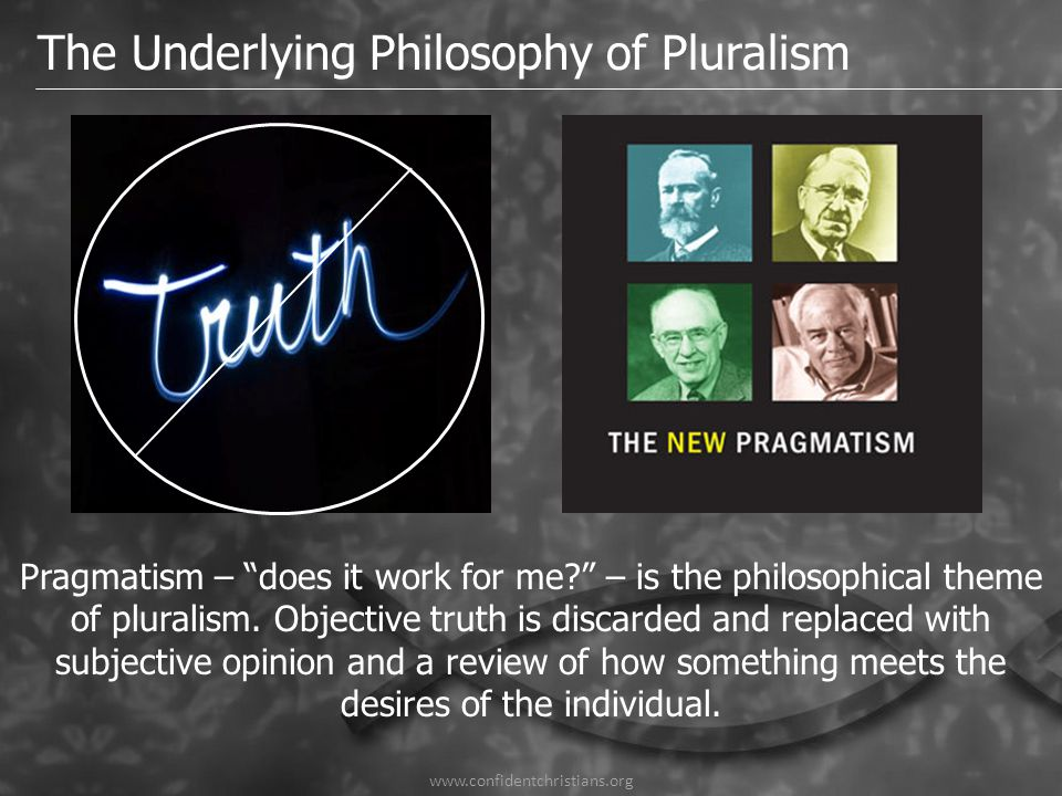 "www.confidentchristians.org The Underlying Philosophy of Pluralism Pragmatism – ""does it work for me?"" – is the philosophical theme of pluralism. Obje"