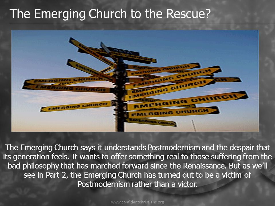 www.confidentchristians.org The Emerging Church to the Rescue? The Emerging Church says it understands Postmodernism and the despair that its generati