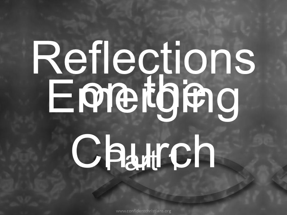 Reflections on the Emerging Church www.confidentchristians.org Part 1