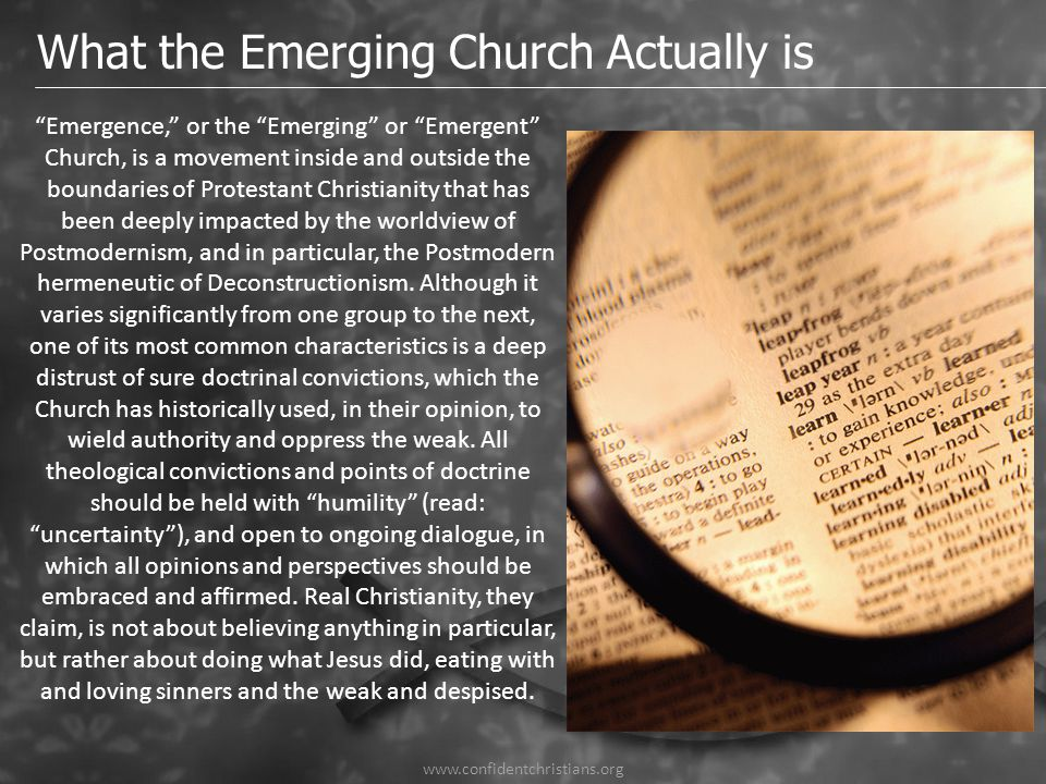 "What the Emerging Church Actually is ""Emergence,"" or the ""Emerging"" or ""Emergent"" Church, is a movement inside and outside the boundaries of Protestan"