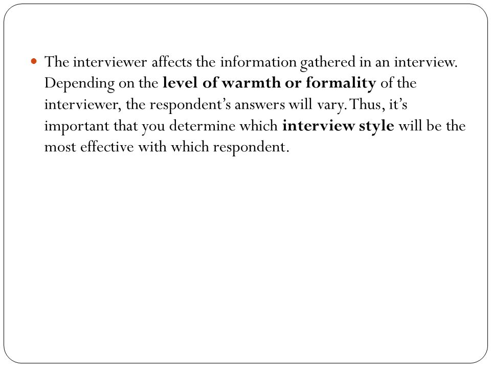 The interviewer affects the information gathered in an interview. Depending on the level of warmth or formality of the interviewer, the respondent's a