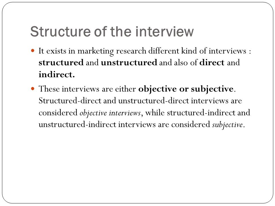 Structure of the interview It exists in marketing research different kind of interviews : structured and unstructured and also of direct and indirect.