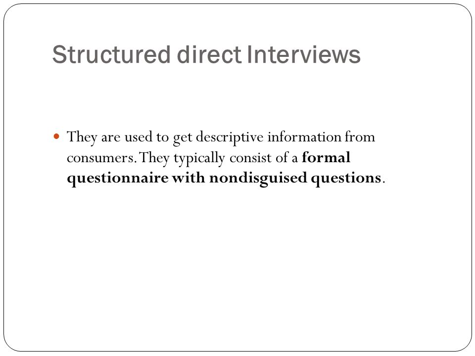 Structured direct Interviews They are used to get descriptive information from consumers. They typically consist of a formal questionnaire with nondis