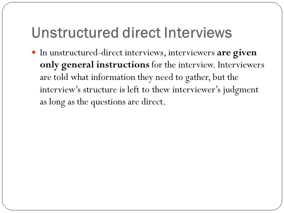 Unstructured direct Interviews In unstructured-direct interviews, interviewers are given only general instructions for the interview. Interviewers are