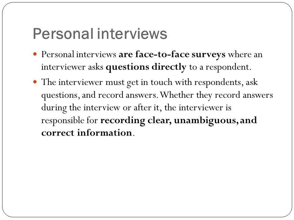 Personal interviews Personal interviews are face-to-face surveys where an interviewer asks questions directly to a respondent. The interviewer must ge