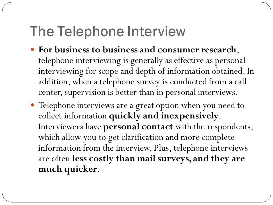 The Telephone Interview For business to business and consumer research, telephone interviewing is generally as effective as personal interviewing for