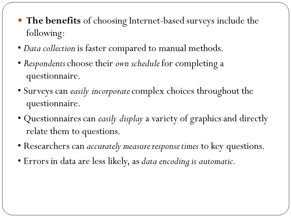 The benefits of choosing Internet-based surveys include the following: Data collection is faster compared to manual methods. Respondents choose their