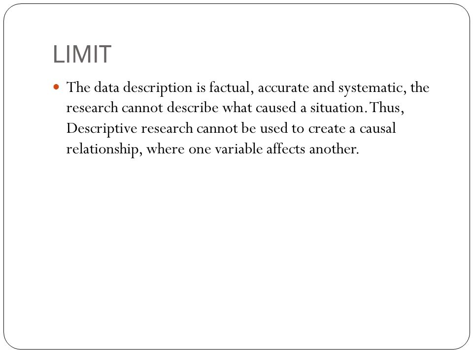 LIMIT The data description is factual, accurate and systematic, the research cannot describe what caused a situation. Thus, Descriptive research canno