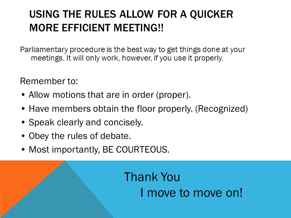 USING THE RULES ALLOW FOR A QUICKER MORE EFFICIENT MEETING!! Parliamentary procedure is the best way to get things done at your meetings. It will only