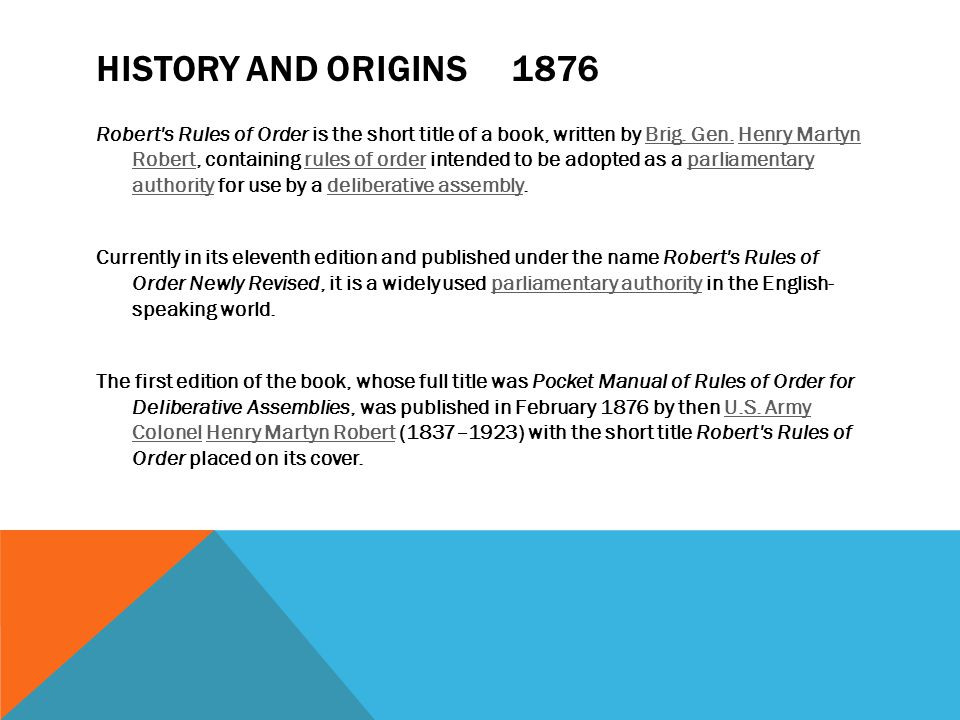 HISTORY AND ORIGINS 1876 Robert's Rules of Order is the short title of a book, written by Brig. Gen. Henry Martyn Robert, containing rules of order in