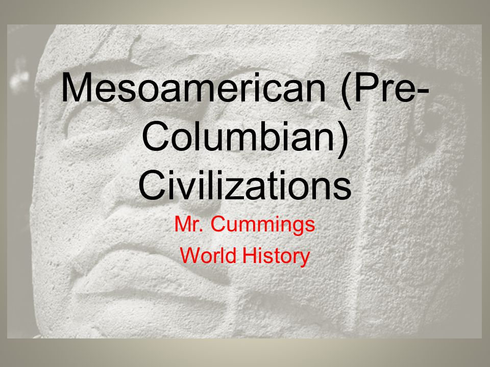 Mesoamerican (Pre- Columbian) Civilizations Mr. Cummings World History