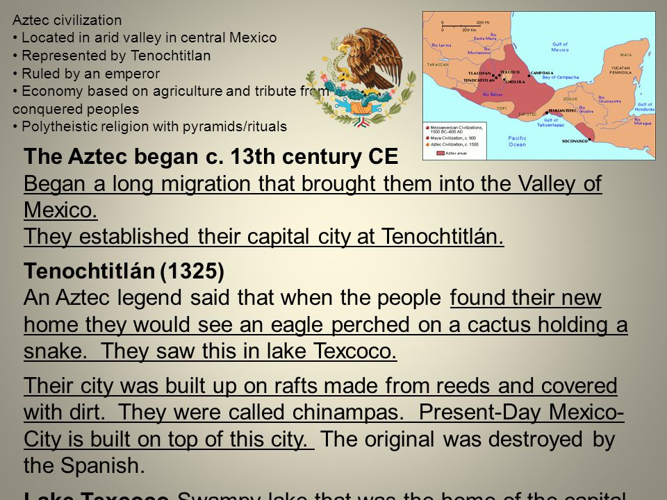 Aztec civilization Located in arid valley in central Mexico Represented by Tenochtitlan Ruled by an emperor Economy based on agriculture and tribute from conquered peoples Polytheistic religion with pyramids/rituals The Aztec began c.