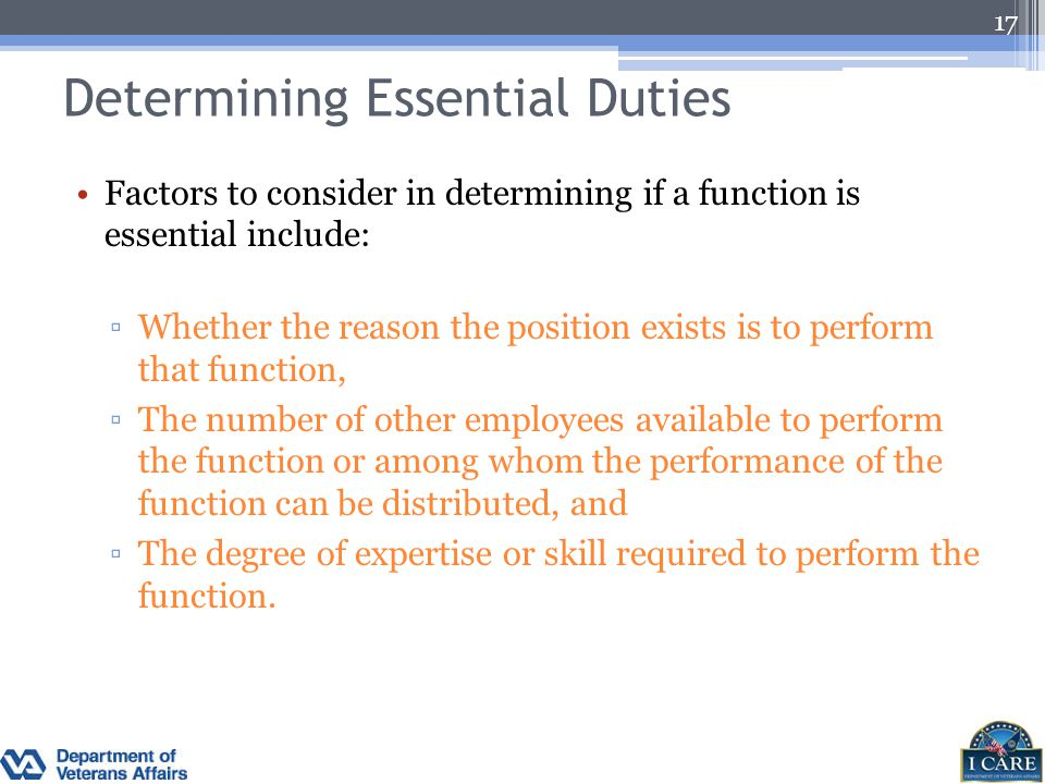 Determining Essential Duties Factors to consider in determining if a function is essential include: ▫Whether the reason the position exists is to perf