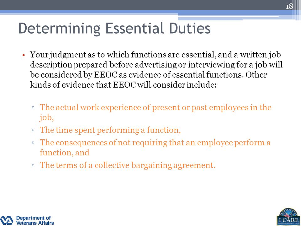 Determining Essential Duties Your judgment as to which functions are essential, and a written job description prepared before advertising or interview