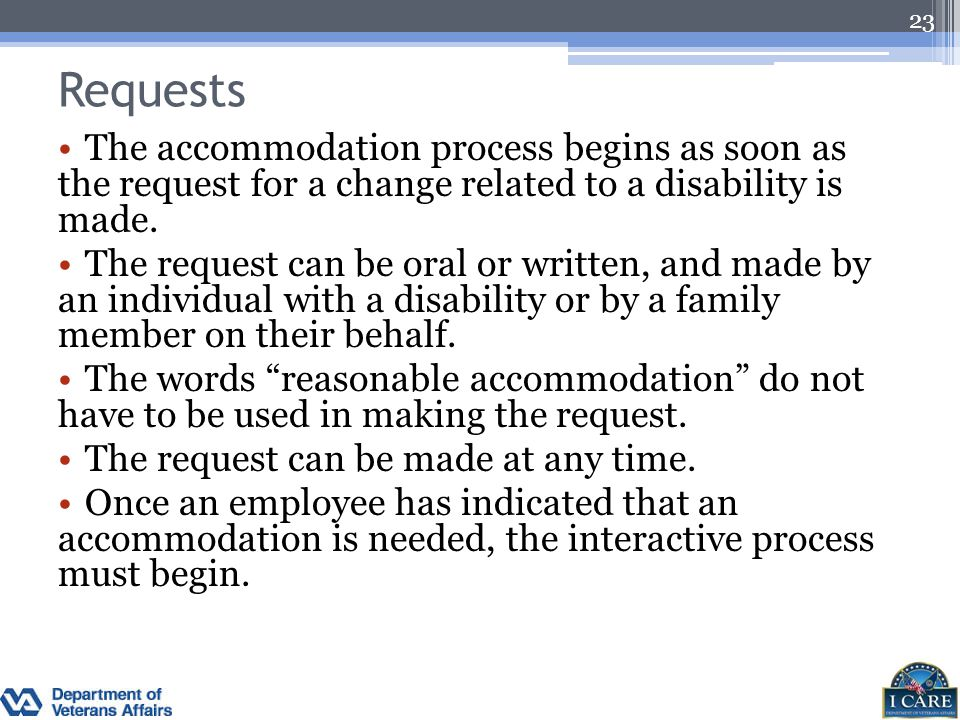 Requests The accommodation process begins as soon as the request for a change related to a disability is made. The request can be oral or written, and