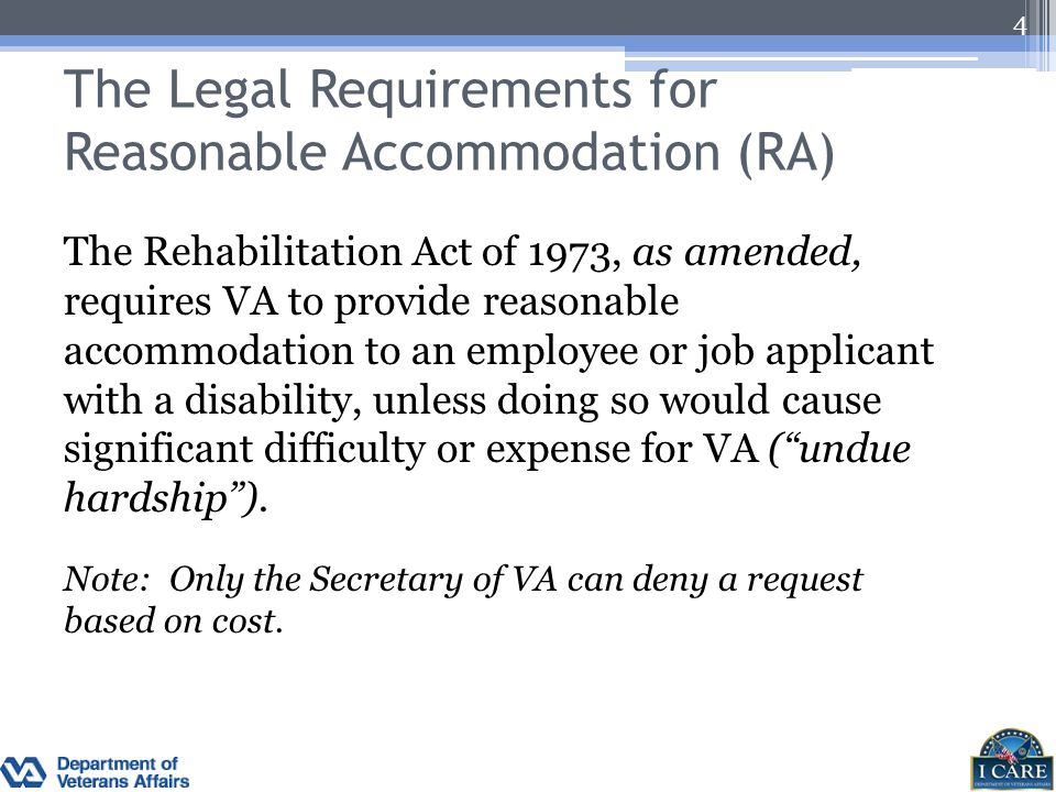 The Legal Requirements for Reasonable Accommodation (RA) The Rehabilitation Act of 1973, as amended, requires VA to provide reasonable accommodation t