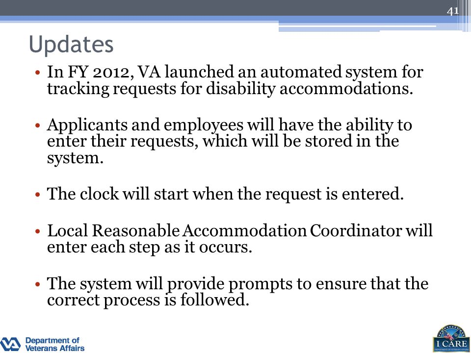 Updates In FY 2012, VA launched an automated system for tracking requests for disability accommodations. Applicants and employees will have the abilit