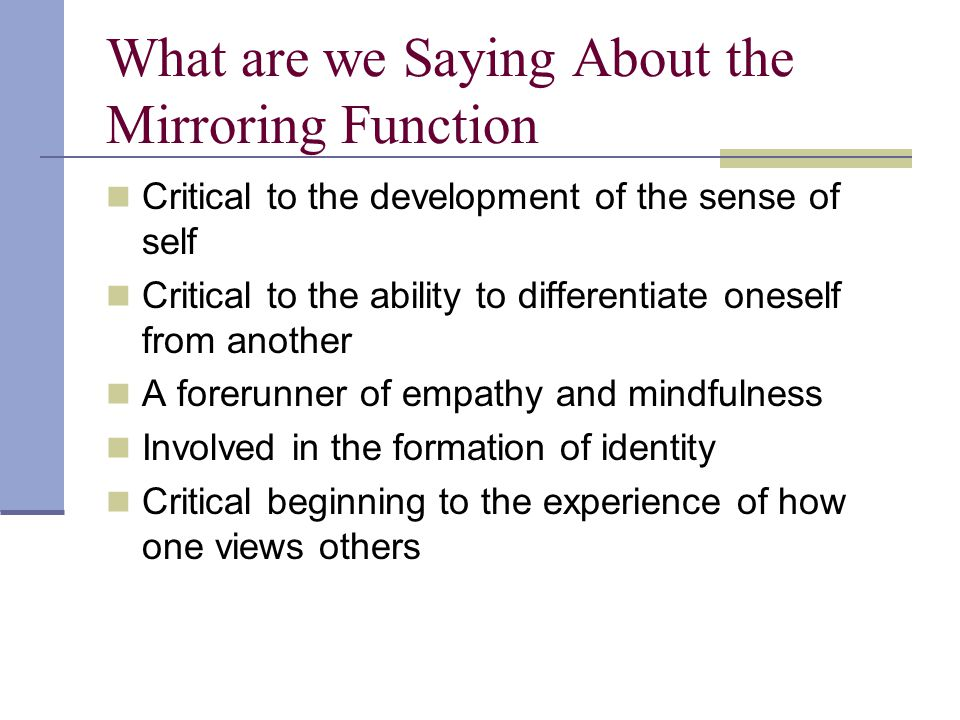 What are we Saying About the Mirroring Function Critical to the development of the sense of self Critical to the ability to differentiate oneself from another A forerunner of empathy and mindfulness Involved in the formation of identity Critical beginning to the experience of how one views others