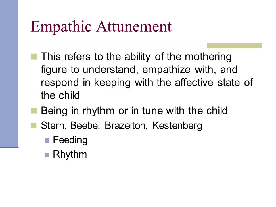 Empathic Attunement This refers to the ability of the mothering figure to understand, empathize with, and respond in keeping with the affective state of the child Being in rhythm or in tune with the child Stern, Beebe, Brazelton, Kestenberg Feeding Rhythm