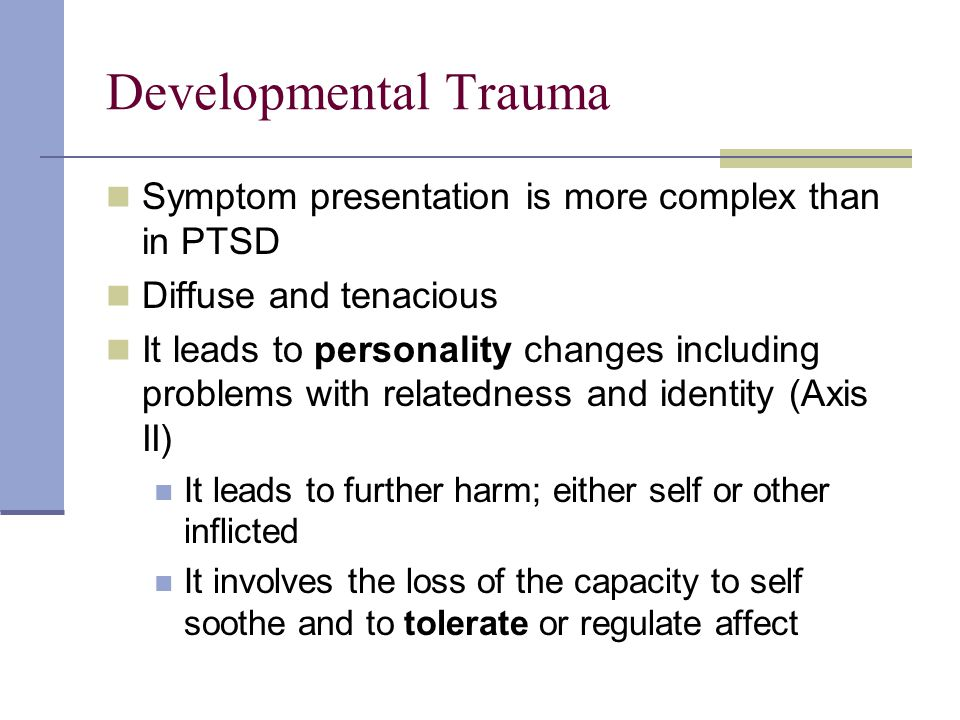 Developmental Trauma Symptom presentation is more complex than in PTSD Diffuse and tenacious It leads to personality changes including problems with relatedness and identity (Axis II) It leads to further harm; either self or other inflicted It involves the loss of the capacity to self soothe and to tolerate or regulate affect