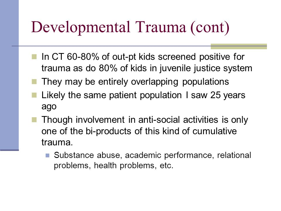 Developmental Trauma (cont) In CT 60-80% of out-pt kids screened positive for trauma as do 80% of kids in juvenile justice system They may be entirely overlapping populations Likely the same patient population I saw 25 years ago Though involvement in anti-social activities is only one of the bi-products of this kind of cumulative trauma.