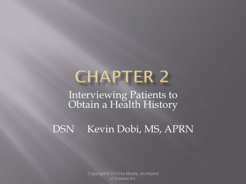 Copyright © 2013 by Mosby, an imprint of Elsevier Inc. Interviewing Patients to Obtain a Health History DSN Kevin Dobi, MS, APRN