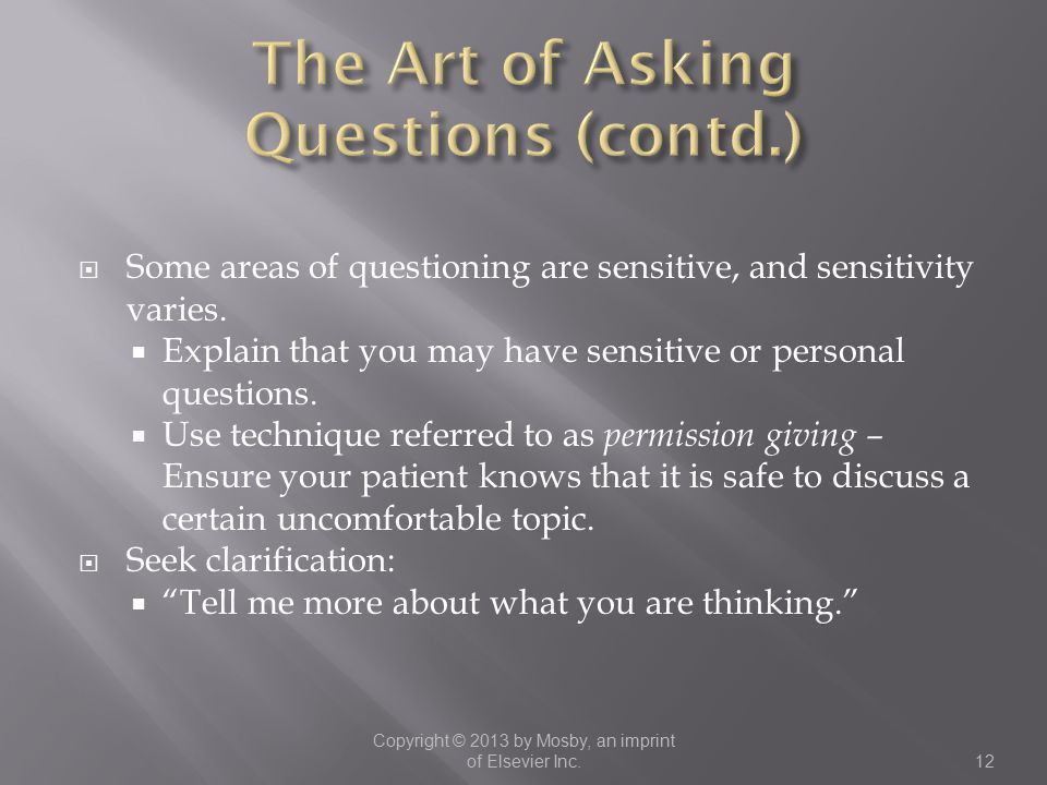  Some areas of questioning are sensitive, and sensitivity varies.  Explain that you may have sensitive or personal questions.  Use technique referr