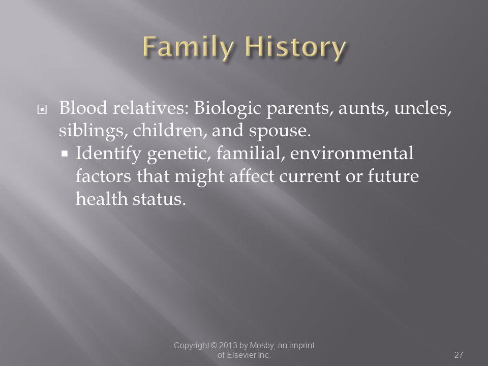  Blood relatives: Biologic parents, aunts, uncles, siblings, children, and spouse.  Identify genetic, familial, environmental factors that might aff