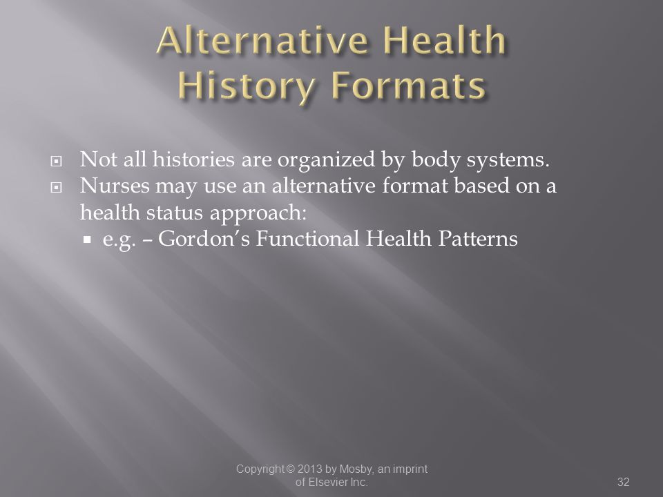  Not all histories are organized by body systems.  Nurses may use an alternative format based on a health status approach:  e.g. – Gordon's Functio