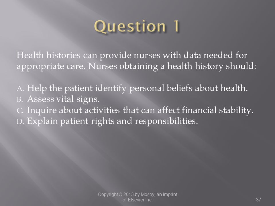 Health histories can provide nurses with data needed for appropriate care. Nurses obtaining a health history should: A. Help the patient identify pers