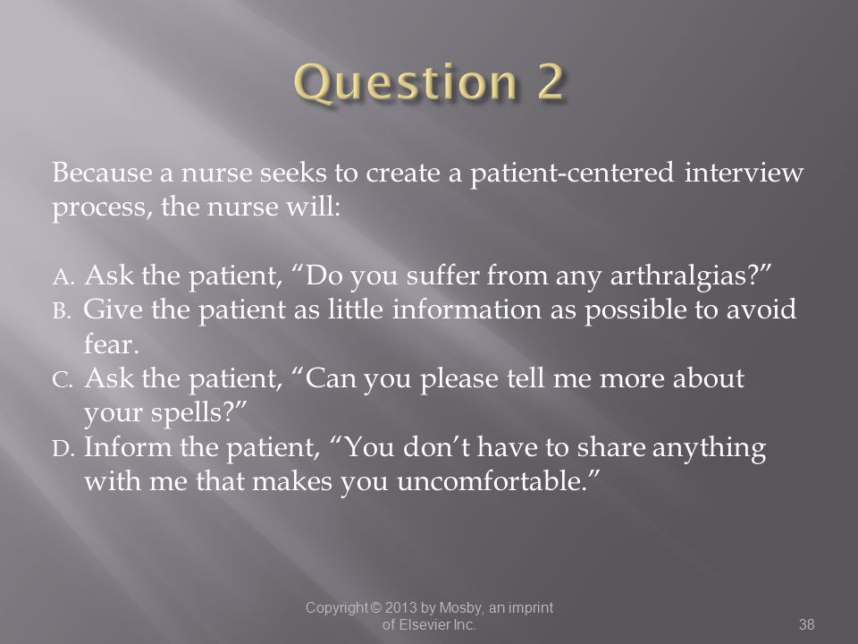 """Because a nurse seeks to create a patient-centered interview process, the nurse will: A. Ask the patient, """"Do you suffer from any arthralgias?"""" B. Giv"""