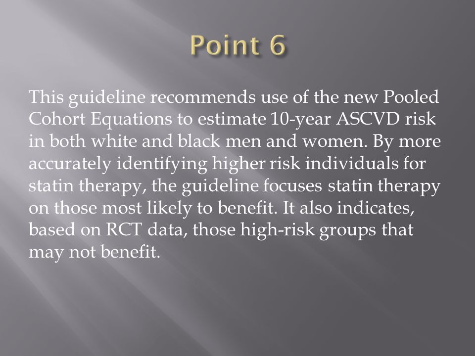 This guideline recommends use of the new Pooled Cohort Equations to estimate 10-year ASCVD risk in both white and black men and women. By more accurat