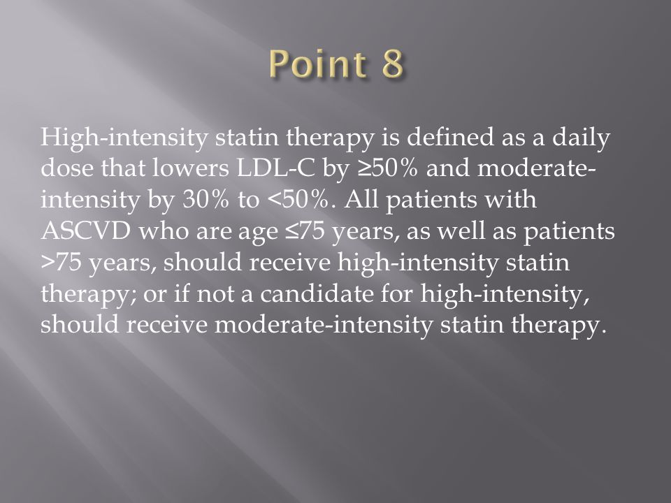 High-intensity statin therapy is defined as a daily dose that lowers LDL-C by ≥50% and moderate- intensity by 30% to 75 years, should receive high-intensity statin therapy; or if not a candidate for high-intensity, should receive moderate-intensity statin therapy.
