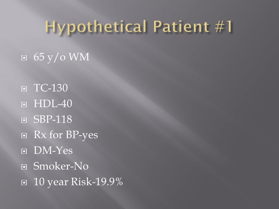  65 y/o WM  TC-130  HDL-40  SBP-118  Rx for BP-yes  DM-Yes  Smoker-No  10 year Risk-19.9%