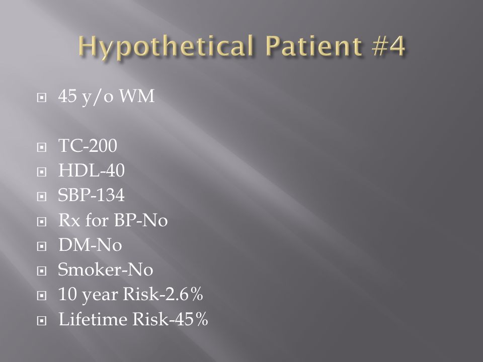  45 y/o WM  TC-200  HDL-40  SBP-134  Rx for BP-No  DM-No  Smoker-No  10 year Risk-2.6%  Lifetime Risk-45%