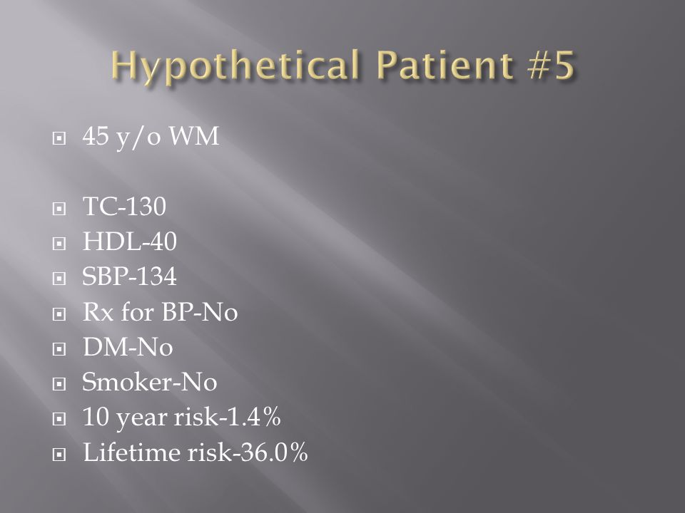  45 y/o WM  TC-130  HDL-40  SBP-134  Rx for BP-No  DM-No  Smoker-No  10 year risk-1.4%  Lifetime risk-36.0%