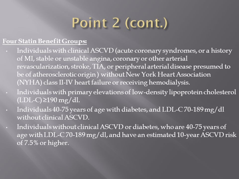 Four Statin Benefit Groups: Individuals with clinical ASCVD (acute coronary syndromes, or a history of MI, stable or unstable angina, coronary or other arterial revascularization, stroke, TIA, or peripheral arterial disease presumed to be of atherosclerotic origin ) without New York Heart Association (NYHA) class II-IV heart failure or receiving hemodialysis.