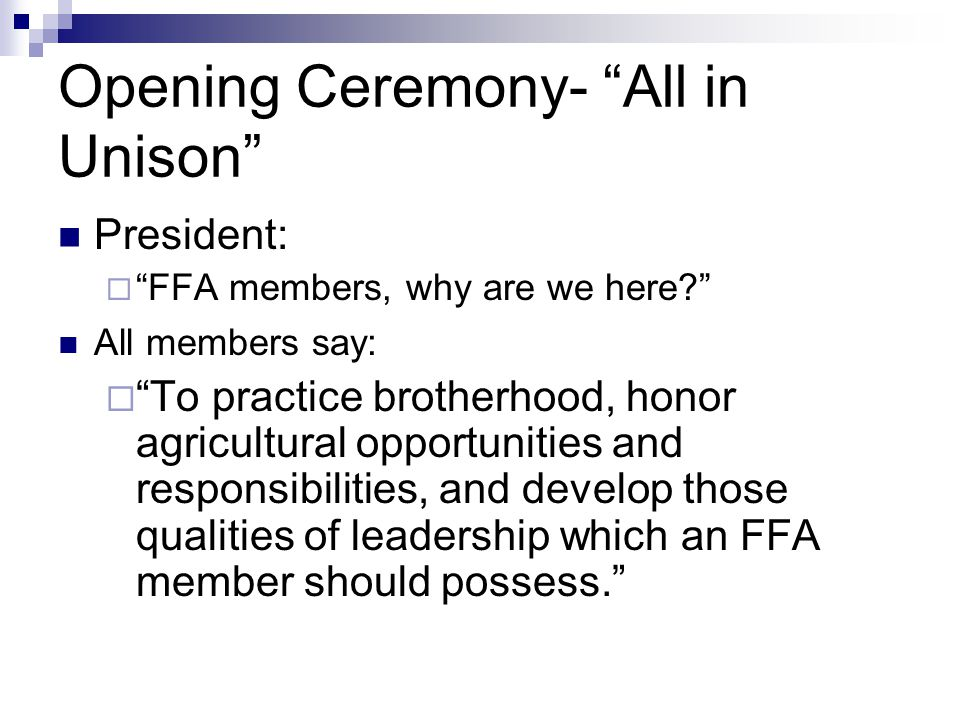 Ceremonies Rituals conducted at each meeting  Opening ceremony  Closing ceremony Outlined in the FFA Student Manual