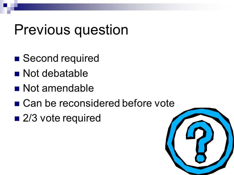 """Previous question Used to stop debate and vote Wording: """"I move to previous question"""""""