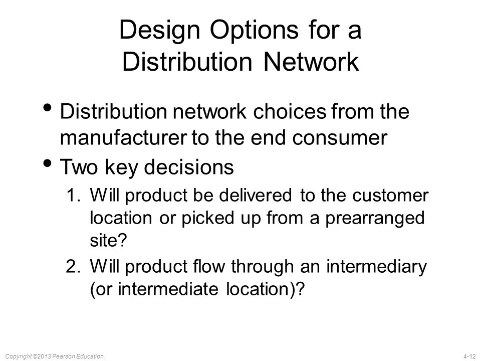 4-12Copyright ©2013 Pearson Education. Design Options for a Distribution Network Distribution network choices from the manufacturer to the end consume