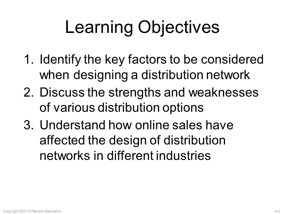 4-2Copyright ©2013 Pearson Education. Learning Objectives 1.Identify the key factors to be considered when designing a distribution network 2.Discuss