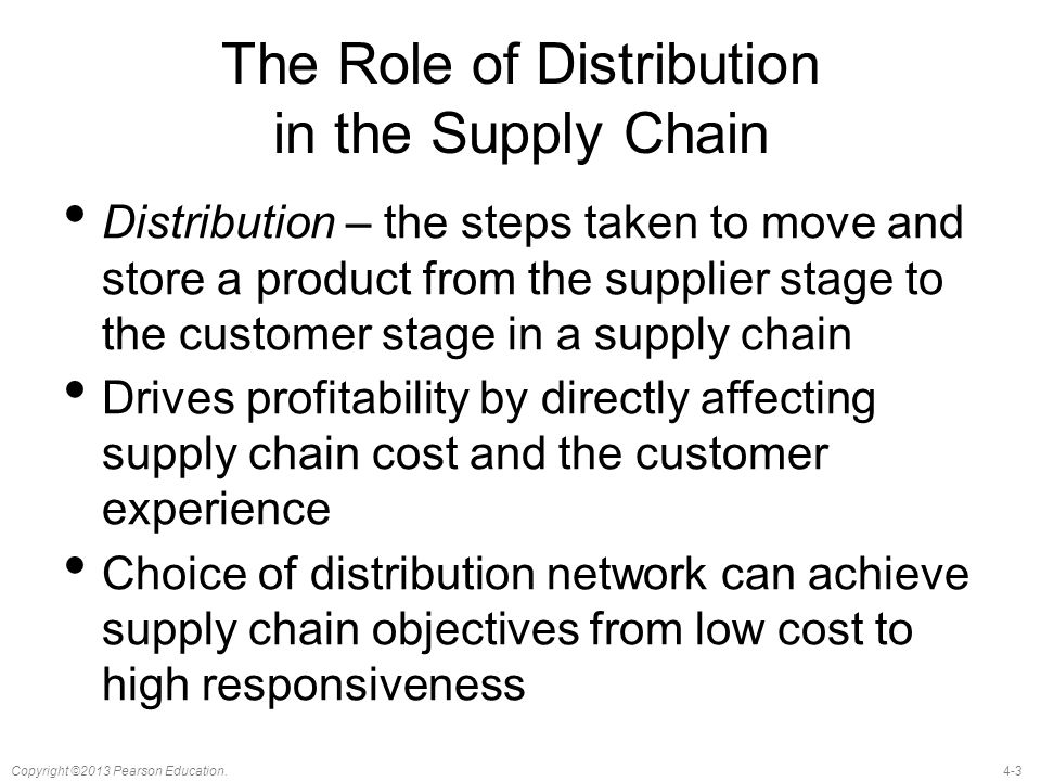 4-3Copyright ©2013 Pearson Education. The Role of Distribution in the Supply Chain Distribution – the steps taken to move and store a product from the