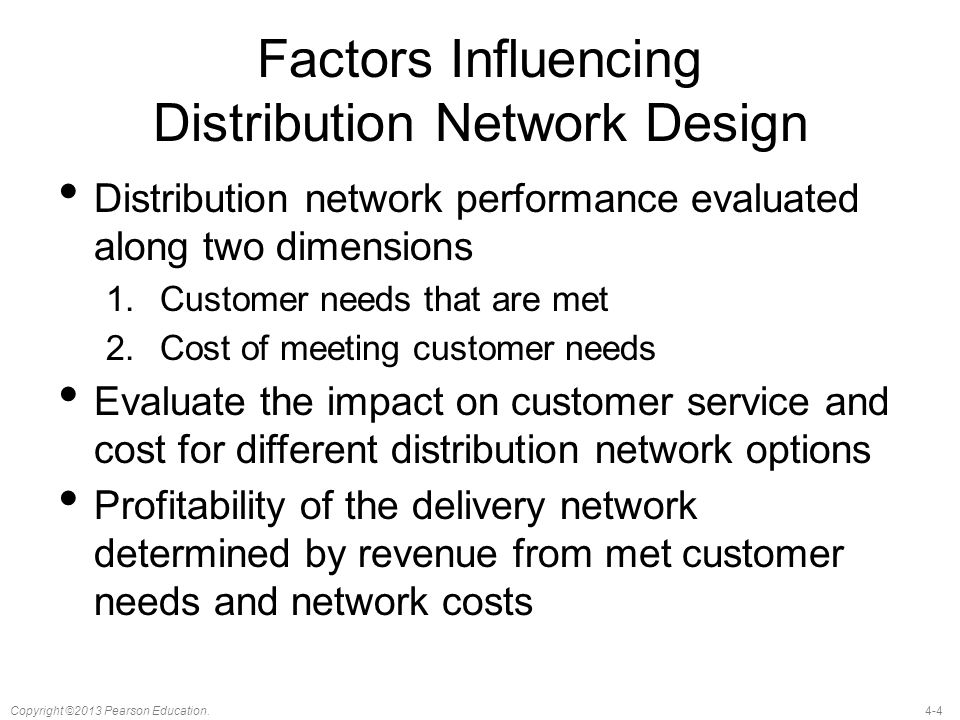 4-4Copyright ©2013 Pearson Education. Factors Influencing Distribution Network Design Distribution network performance evaluated along two dimensions
