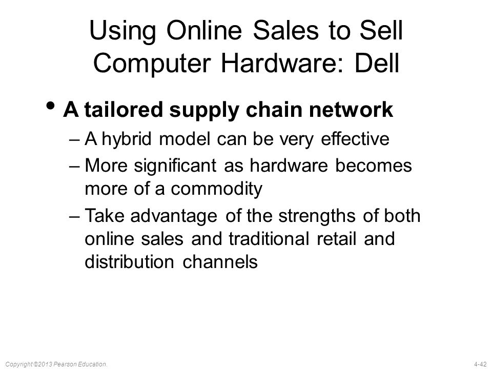 4-42Copyright ©2013 Pearson Education. Using Online Sales to Sell Computer Hardware: Dell A tailored supply chain network –A hybrid model can be very