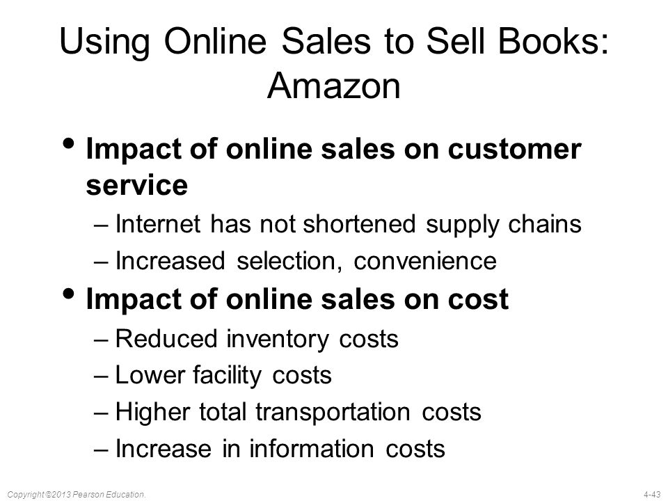 4-43Copyright ©2013 Pearson Education. Using Online Sales to Sell Books: Amazon Impact of online sales on customer service –Internet has not shortened