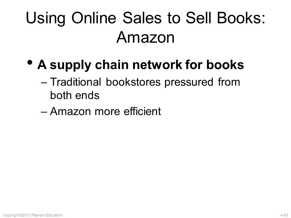 4-45Copyright ©2013 Pearson Education. Using Online Sales to Sell Books: Amazon A supply chain network for books –Traditional bookstores pressured fro