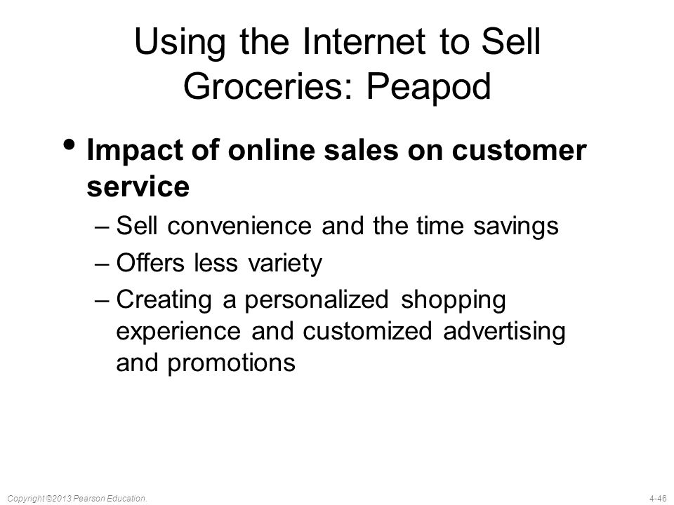 4-46Copyright ©2013 Pearson Education. Using the Internet to Sell Groceries: Peapod Impact of online sales on customer service –Sell convenience and t